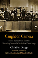 Caught on Camera: Film in the Courtroom from the Nuremberg Trials to the Trials of the Khmer Rouge by Christian Delage (translated by Mary Byrd Kelly and Ralph Schoolcraft)